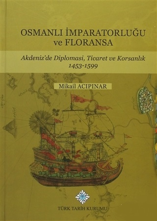 Osmanlı İmparatorluğu Ve Floransa - Akdeniz'de Diplomasi, Ticaret Ve Korsanlık 1453-1599
